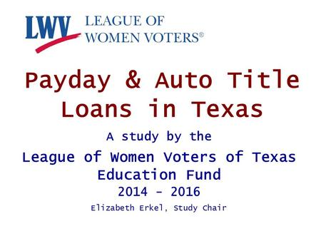 Payday & Auto Title Loans in Texas A study by the League of Women Voters of Texas Education Fund 2014 - 2016 Elizabeth Erkel, Study Chair.