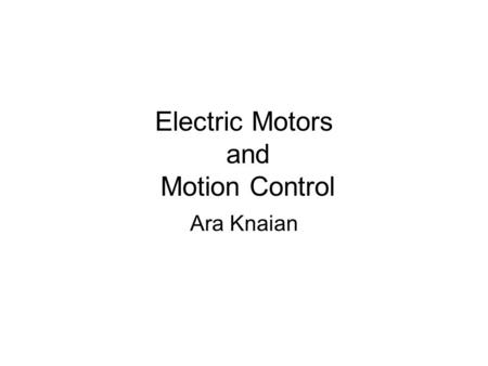 Electric Motors and Motion Control Ara Knaian. Motors Motors convert electrical energy to mechanical energy Motors make things move LINEAR ELECTROSTATIC.
