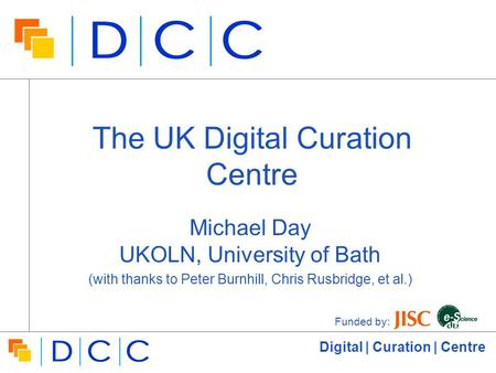 Digital | Curation | Centre The UK Digital Curation Centre Michael Day UKOLN, University of Bath (with thanks to Peter Burnhill, Chris Rusbridge, et al.)