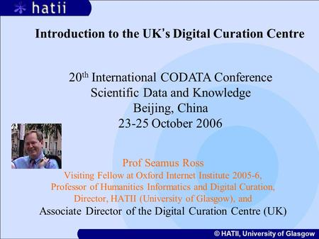 © HATII, University of Glasgow Introduction to the UK ' s Digital Curation Centre Prof Seamus Ross Visiting Fellow at Oxford Internet Institute 2005-6,