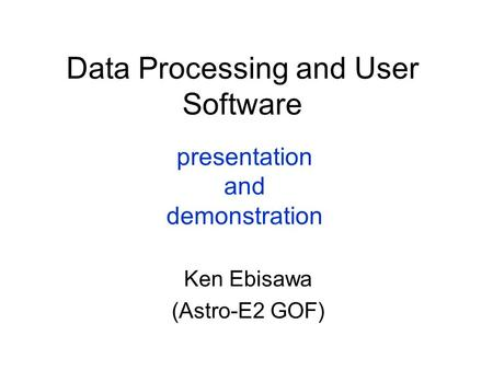 Data Processing and User Software Ken Ebisawa (Astro-E2 GOF) presentation and demonstration.