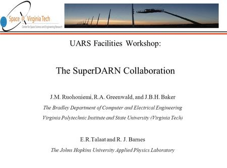 UARS Facilities Workshop: The SuperDARN Collaboration J.M. Ruohoniemi, R.A. Greenwald, and J.B.H. Baker The Bradley Department of Computer and Electrical.