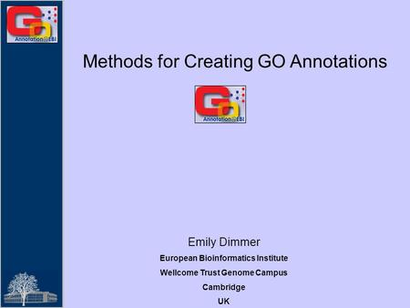 Methods for Creating GO Annotations Emily Dimmer European Bioinformatics Institute Wellcome Trust Genome Campus Cambridge UK.