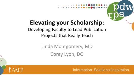 Elevating your Scholarship: Developing Faculty to Lead Publication Projects that Really Teach Linda Montgomery, MD Corey Lyon, DO.