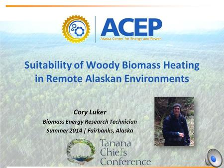 Suitability of Woody Biomass Heating in Remote Alaskan Environments Cory Luker Biomass Energy Research Technician Summer 2014 | Fairbanks, Alaska.