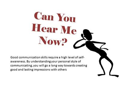 Can You Hear Me Now? Tip: Good communication skills require a high level of self-awareness. By understanding your personal style of communicating, you.