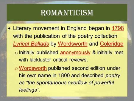 Romanticism  Literary movement in England began in 1798 with the publication of the poetry collection Lyrical Ballads by Wordsworth and Coleridge o Initially.