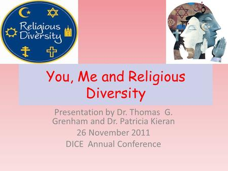 You, Me and Religious Diversity Presentation by Dr. Thomas G. Grenham and Dr. Patricia Kieran 26 November 2011 DICE Annual Conference.