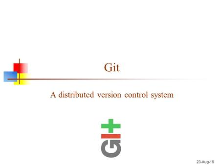 Git A distributed version control system 23-Aug-15.