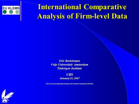 International Comparative Analysis of Firm-level Data Eric Bartelsman Vrije Universiteit Amsterdam Tinbergen Institute CBS January 23, 2007 This work was.