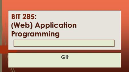 BIT 285: ( Web) Application Programming Lecture 07 : Tuesday, January 27, 2015 Git.