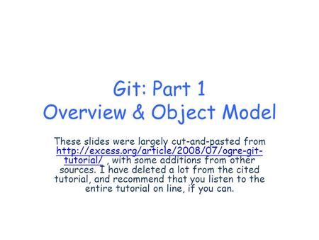 Git: Part 1 Overview & Object Model These slides were largely cut-and-pasted from  tutorial/, with some additions.