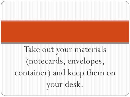 Take out your materials (notecards, envelopes, container) and keep them on your desk.