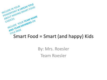 Smart Food = Smart (and happy) Kids By: Mrs. Roesler Team Roesler INCLUDE IN YOUR POWERPOINT A CATCHY TITLE ABOUT MAKING SMART FOOD CHOICES. INCLUDE YOUR.