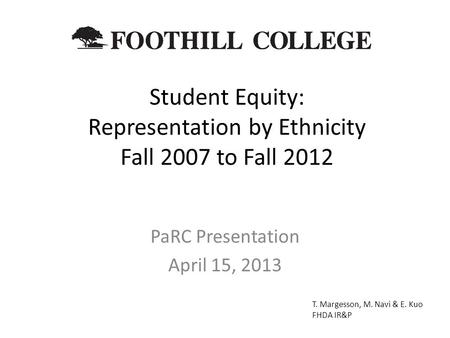 Student Equity: Representation by Ethnicity Fall 2007 to Fall 2012 PaRC Presentation April 15, 2013 T. Margesson, M. Navi & E. Kuo FHDA IR&P.