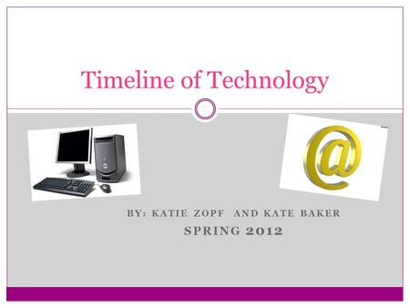 BY: KATIE ZOPF AND KATE BAKER SPRING 2012 Timeline of Technology.