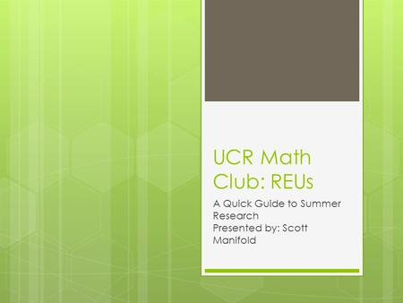 UCR Math Club: REUs A Quick Guide to Summer Research Presented by: Scott Manifold.