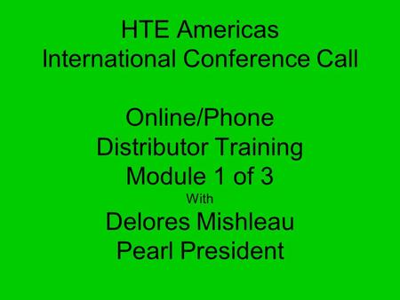 HTE Americas International Conference Call Online/Phone Distributor Training Module 1 of 3 With Delores Mishleau Pearl President.