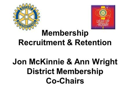 Membership Recruitment & Retention Jon McKinnie & Ann Wright District Membership Co-Chairs.