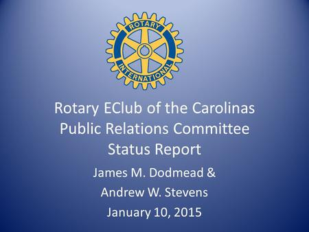 Rotary EClub of the Carolinas Public Relations Committee Status Report James M. Dodmead & Andrew W. Stevens January 10, 2015.