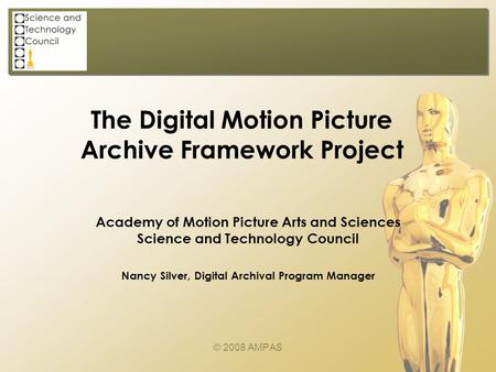 The Digital Motion Picture Archive Framework Project © 2008 AMPAS Academy of Motion Picture Arts and Sciences Science and Technology Council Nancy Silver,