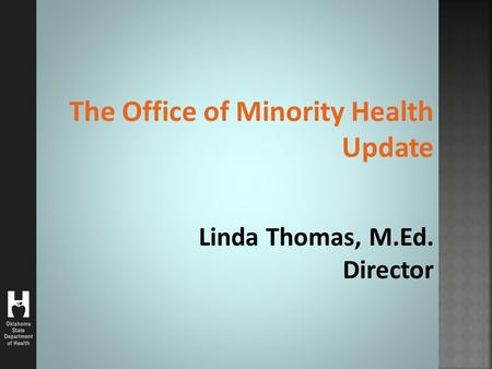 The Office of Minority Health Update Linda Thomas, M.Ed. Director.