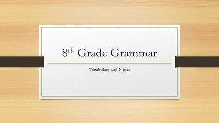 8 th Grade Grammar Vocabulary and Notes. Instructions for Grammar Lessons Every time we have a grammar lesson you are expected to take notes. Since you.