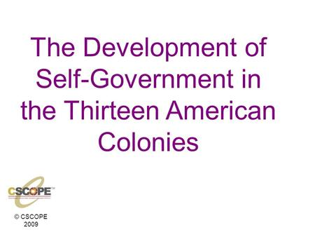 © CSCOPE 2009 The Development of Self-Government in the Thirteen American Colonies.
