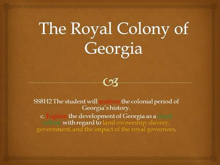 SS8H2 The student will analyze the colonial period of Georgia's history. c. Explain the development of Georgia as a royal colony with regard to land ownership,