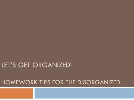 LET'S GET ORGANIZED! HOMEWORK TIPS FOR THE DISORGANIZED.