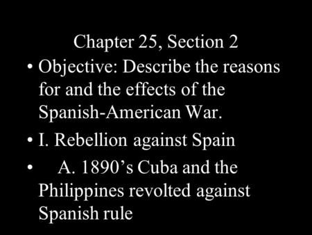 Chapter 25, Section 2 Objective: Describe the reasons for and the effects of the Spanish-American War. I. Rebellion against Spain A. 1890's Cuba and the.