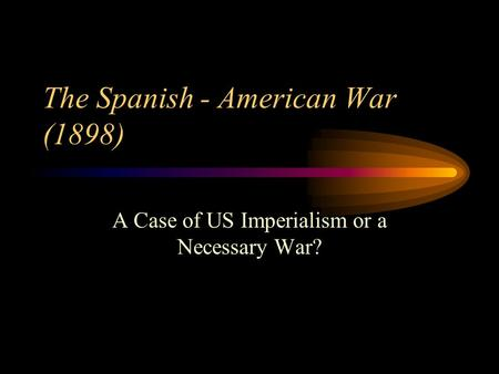 The Spanish - American War (1898) A Case of US Imperialism or a Necessary War?