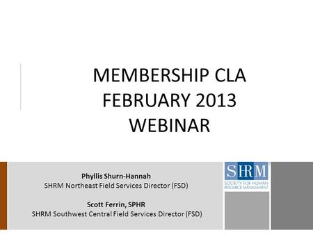 MEMBERSHIP CLA FEBRUARY 2013 WEBINAR Phyllis Shurn-Hannah SHRM Northeast Field Services Director (FSD) Scott Ferrin, SPHR SHRM Southwest Central Field.
