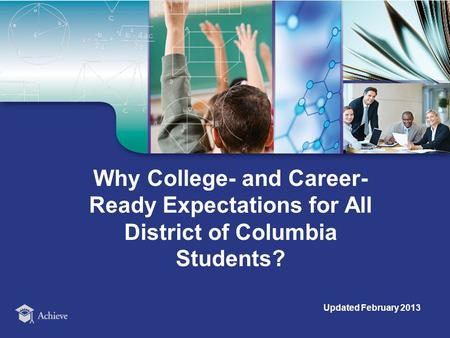 Why College- and Career- Ready Expectations for All District of Columbia Students? Updated February 2013.