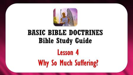 "BASIC BIBLE DOCTRINES Bible Study Guide. BASIC BIBLE DOCTRINES | LESSON 4 – ""Why So much Suffering?"" INTRODUCTION With so much evil, unfairness and corruption."