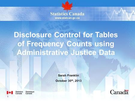 1 Sarah Franklin October 30 th, 2013 Disclosure Control for Tables of Frequency Counts using Administrative Justice Data.