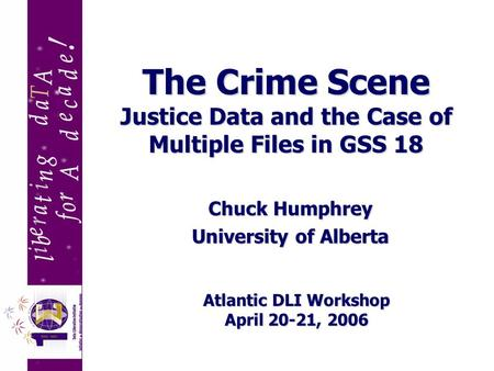 The Crime Scene Justice Data and the Case of Multiple Files in GSS 18 Chuck Humphrey University of Alberta Atlantic DLI Workshop April 20-21, 2006.