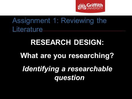 1 RESEARCH DESIGN: What are you researching? Identifying a researchable question Assignment 1: Reviewing the Literature.