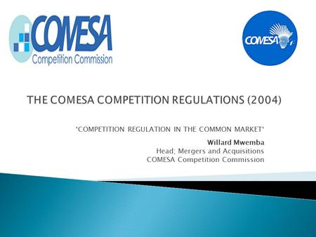 'COMPETITION REGULATION IN THE COMMON MARKET' Willard Mwemba Head; Mergers and Acquisitions COMESA Competition Commission.