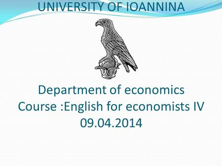 UNIVERSITY OF IOANNINA Department of economics Course :English for economists IV 09.04.2014.