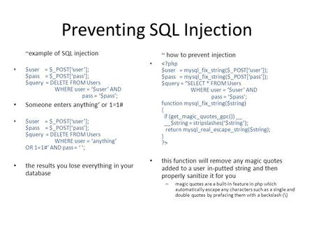 Preventing SQL Injection ~example of SQL injection $user = $_POST['user']; $pass = $_POST['pass']; $query = DELETE FROM Users WHERE user = '$user' AND.