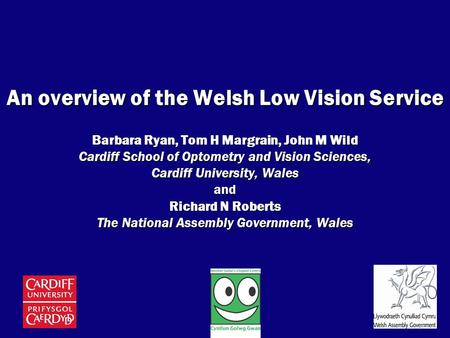 An overview of the Welsh Low Vision Service Barbara Ryan, Tom H Margrain, John M Wild Cardiff School of Optometry and Vision Sciences, Cardiff University,