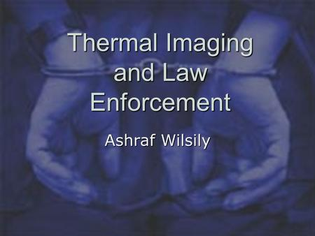 Thermal Imaging and Law Enforcement Ashraf Wilsily.
