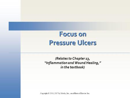 "Focus on Pressure Ulcers (Relates to Chapter 13, ""Inflammation and Wound Healing,"" in the textbook) Copyright © 2011, 2007 by Mosby, Inc., an affiliate."