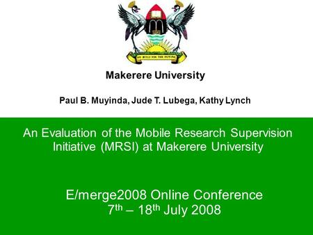 Makerere University Paul B. Muyinda, Jude T. Lubega, Kathy Lynch An Evaluation of the Mobile Research Supervision Initiative (MRSI) at Makerere University.