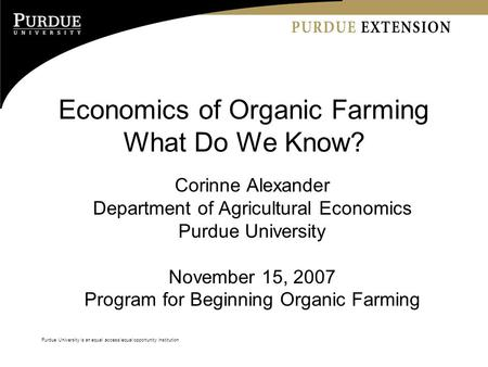 Purdue University is an equal access/equal opportunity institution Economics of Organic Farming What Do We Know? Corinne Alexander Department of Agricultural.