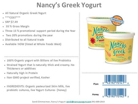Nancy's Greek Yogurt All Natural Organic Greek Yogurt ***COST*** SRP $7.49 35 % Gross Margin Three 15 % promotional support period during the Year Two.