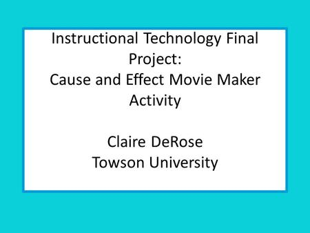 Instructional Technology Final Project: Cause and Effect Movie Maker Activity Claire DeRose Towson University.