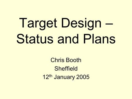 Target Design – Status and Plans Chris Booth Sheffield 12 th January 2005.