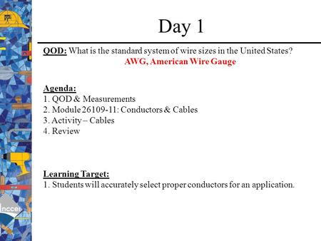 Day 1 QOD: What is the standard system of wire sizes in the United States? AWG, American Wire Gauge Agenda: 1. QOD & Measurements 2. Module 26109-11: Conductors.